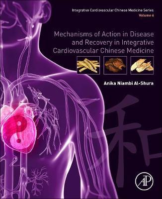 Mechanisms of Action in Disease and Recovery in Integrative Cardiovascular Chinese Medicine by Anika Niambi Al-Shura
