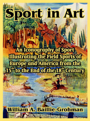 Sport in Art: An Iconography of Sport Illustrating the Field Sports of Europe and America from the 15th to the End of the 18th Centu by William, A. Baillie-Grohman image