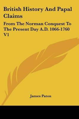 British History and Papal Claims: From the Norman Conquest to the Present Day A.D. 1066-1760 V1 by James Paton image