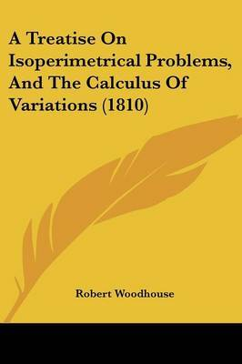 A Treatise On Isoperimetrical Problems, And The Calculus Of Variations (1810) by Robert Woodhouse image