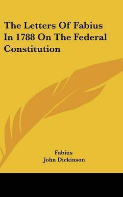 The Letters of Fabius in 1788 on the Federal Constitution by Fabius