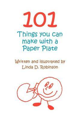 101 Things You Can Make with a Paper Plate by Linda D. Robinson