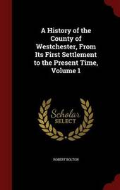 A History of the County of Westchester, from Its First Settlement to the Present Time; Volume 1 by Robert Bolton