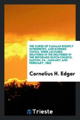 The Curse of Canaan Rightly Interpreted. and Kindred Topics. Three Lectures Delivered in the Delivered in the Reformed Dutch Church, Easton, Pa. January and February, 1862 by Cornelius H Edgar