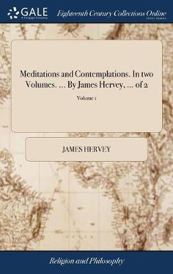 Meditations and Contemplations. in Two Volumes. ... by James Hervey, ... of 2; Volume 1 by James Hervey