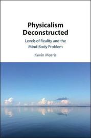 Physicalism Deconstructed by Kevin Morris