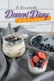 A Remarkable Dessert Diary for the Lovers of Sweet by April Blomgren