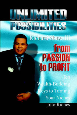 Unlimited Possibilities: From Passion to Profit - 10 Wealth-Building Keys to Turning Your Niche Into Riches by Richard Shaw III image