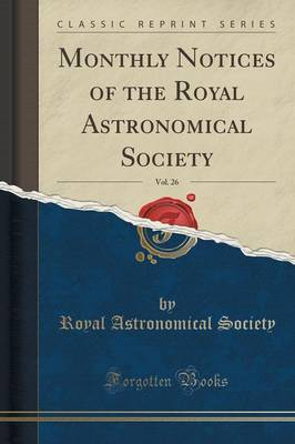 Monthly Notices of the Royal Astronomical Society, Vol. 26 (Classic Reprint) by Royal Astronomical Society