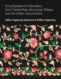 Encyclopedia of Embroidery from Central Asia, the Iranian Plateau and the Indian Subcontinent by Gillian Vogelsang-Eastwood