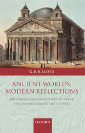 Ancient Worlds, Modern Reflections by Geoffrey Lloyd