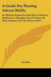 A Guide For Passing Advent Holily: In Which Is Found For Each Day, A Practice, Meditation, Thoughts Upon Portions Of Holy Scripture For The Season (1847) by Avrillon image