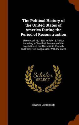 The Political History of the United States of America During the Period of Reconstruction by Edward McPherson
