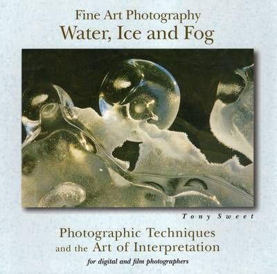 Fine Art Photography, Water, Ice and Fog by Tony Sweet