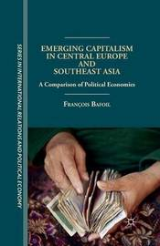 Emerging Capitalism in Central Europe and Southeast Asia by Francois Bafoil