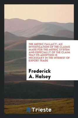 The Metric Fallacy; An Investigation of the Claims Made for the Metric System and Especially of the Claim That Its Adoption Is Necessary in the Interest of Export Trade by Frederick A. Halsey