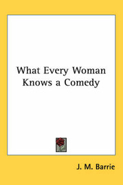 What Every Woman Knows a Comedy by J.M.Barrie image