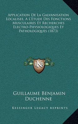 Application de La Galvanisation Localisee, A L'Etude Des Fonctions Musculaires Et Recherches Electro-Physiologiques Et Pathologiques (1873) by Guillaume-Benjamin Duchenne