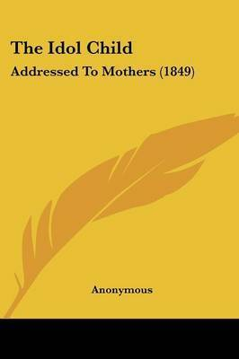 The Idol Child: Addressed To Mothers (1849) by * Anonymous