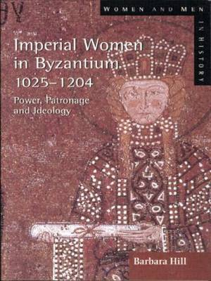 Imperial Women in Byzantium 1025-1204 by Barbara Hill