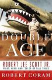 Double Ace: The Life of Robert Lee Scott Jr., Pilot, Hero, and Teller of Tall Tales by Robert Coram