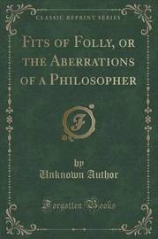 Fits of Folly, or the Aberrations of a Philosopher (Classic Reprint) by Unknown Author image
