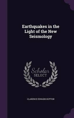 Earthquakes in the Light of the New Seismology by Clarence Edward Dutton image