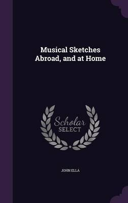 Musical Sketches Abroad, and at Home by John Ella