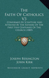 The Faith of Catholics V3: Confirmed by Scripture and Attested by the Fathers of the First Five Centuries of the Church (1885) by John Kirk
