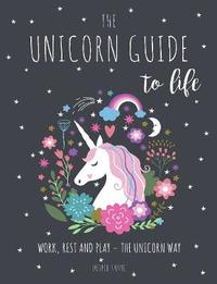 The Unicorn Guide to Life by Eunice Horne