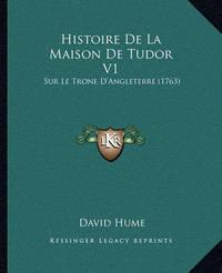 Histoire de La Maison de Tudor V1: Sur Le Trone D'Angleterre (1763) by David Hume