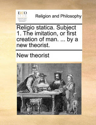 Religio Statica. Subject 1. the Imitation, or First Creation of Man. ... by a New Theorist. by New Theorist