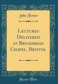 Lectures Delivered at Broadmead Chapel, Bristol (Classic Reprint) by John Foster image