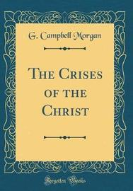 The Crises of the Christ (Classic Reprint) by G Campbell Morgan