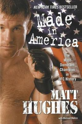 Made in America: The Most Dominant Champion in UFC History by Matt Hughes