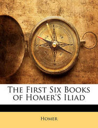 The First Six Books of Homer's Iliad by Homer