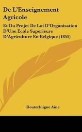 de L'Enseignement Agricole: Et Du Projet de Loi D'Organisation D'Une Ecole Superieure D'Agriculture En Belgique (1855) by Douterluigne Aine image