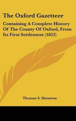 The Oxford Gazetteer: Containing a Complete History of the County of Oxford, from Its First Settlement (1852) by Thomas S Shenston