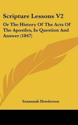 Scripture Lessons V2: Or The History Of The Acts Of The Apostles, In Question And Answer (1847) by Susannah Henderson
