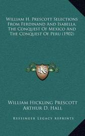 William H. Prescott Selections from Ferdinand and Isabella, the Conquest of Mexico and the Conquest of Peru (1902) by William Hickling Prescott