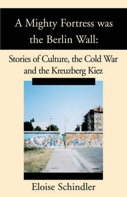 A Mighty Fortress Was the Berlin Wall: Stories of Culture, the Cold War and the Kreuzberg Kiez by Eloise Schindler