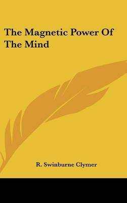 The Magnetic Power of the Mind by R.Swinburne Clymer