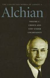 Collected Works of Armen A. Alchian: v. 1: Choice and Cost Under Uncertainty by Armen A. Alchian image