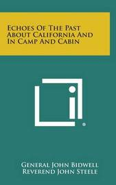 Echoes of the Past about California and in Camp and Cabin by General John Bidwell