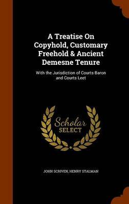 A Treatise on Copyhold, Customary Freehold & Ancient Demesne Tenure by John Scriven