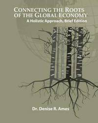 Connecting the Roots of the Global Economy by Dr Denise R Ames