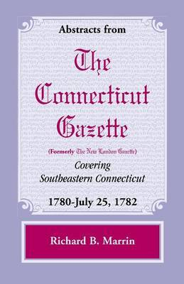 Abstracts from the Connecticut (Formerly New London) Gazette Covering Southeastern Connecticut by Richard B. Marrin