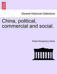 China, Political, Commercial and Social. Vol. I by Robert Montgomery Martin