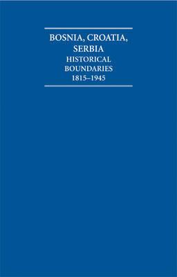 Bosnia, Croatia, Serbia 2 Volume Set: Historical Boundaries 1815-1945