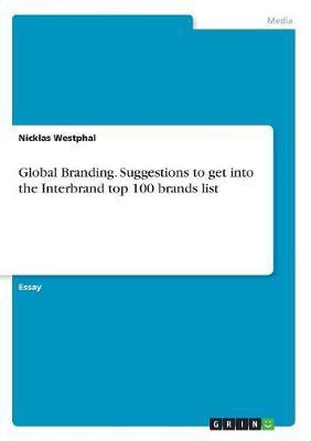 Global Branding. Suggestions to Get Into the Interbrand Top 100 Brands List by Nicklas Westphal